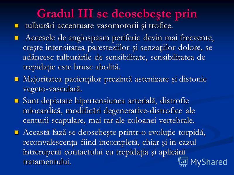 Gradul III se deosebeşte prin tulburări accentuate vasomotorii şi trofice. tulburări accentuate vasomotorii şi trofice. Accesele de angiospasm periferic devin mai frecvente, creşte intensitatea paresteziilor şi senzaţiilor dolore, se adâncesc tulbură