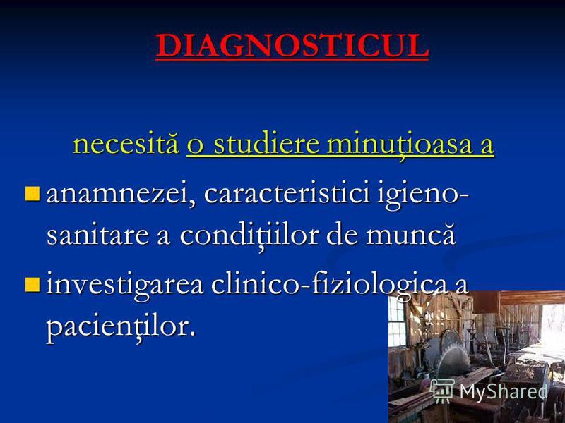 DIAGNOSTICUL necesită o studiere minuţioasa a anamnezei, caracteristici igieno- sanitare a condiţiilor de muncă anamnezei, caracteristici igieno- sanitare a condiţiilor de muncă investigarea clinico-fiziologica a pacienţilor. investigarea clinico-fiz