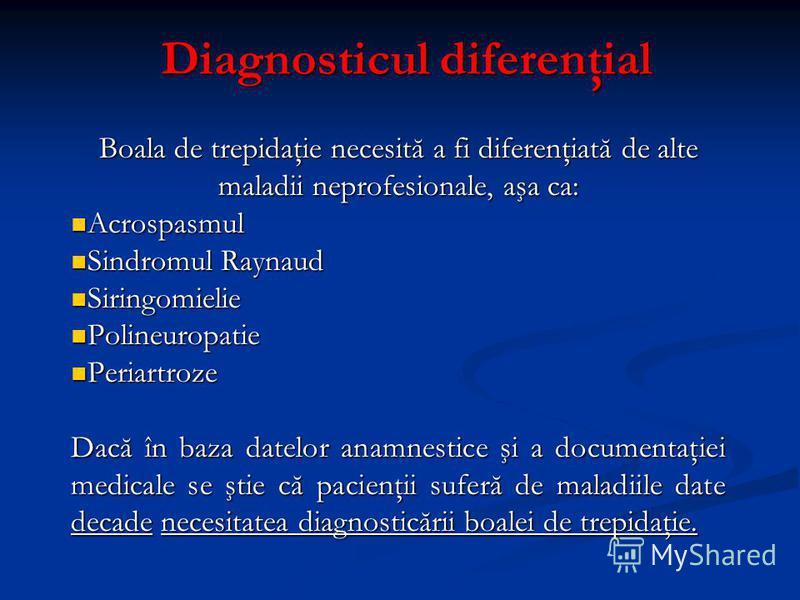 Diagnosticul diferenţial Diagnosticul diferenţial Boala de trepidaţie necesită a fi diferenţiată de alte maladii neprofesionale, aşa ca: Acrospasmul Acrospasmul Sindromul Raynaud Sindromul Raynaud Siringomielie Siringomielie Polineuropatie Polineurop