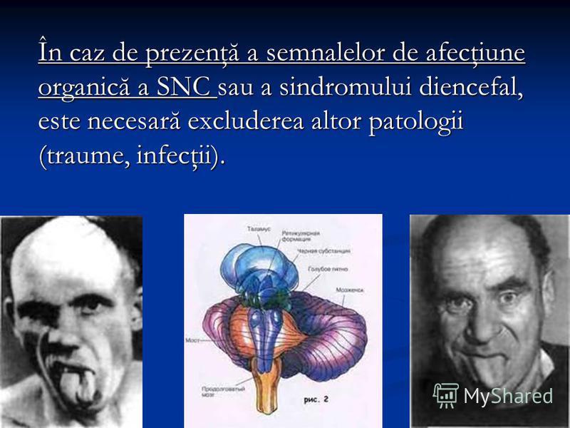 În caz de prezenţă a semnalelor de afecţiune organică a SNC sau a sindromului diencefal, este necesară excluderea altor patologii (traume, infecţii).