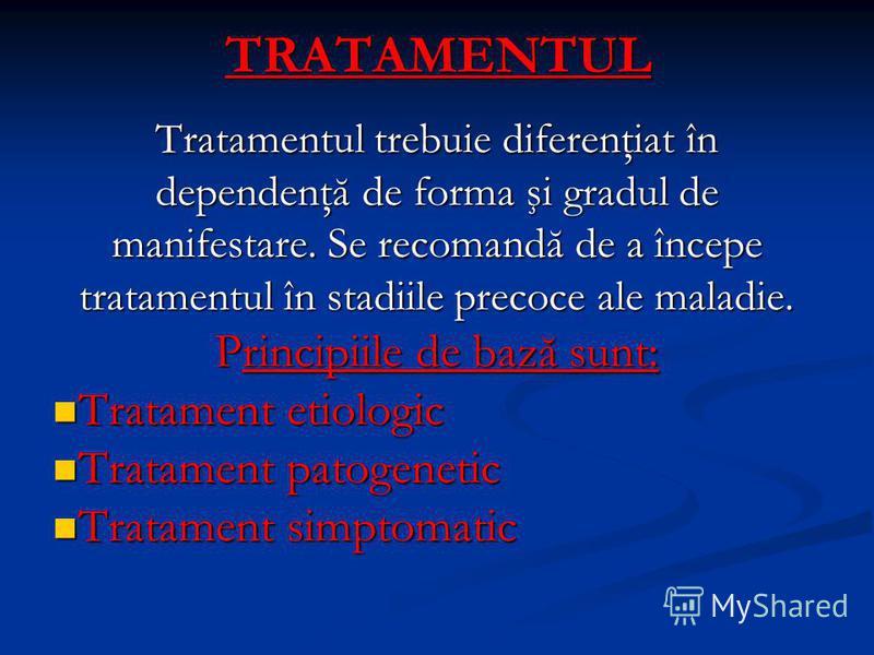 TRATAMENTUL Tratamentul trebuie diferenţiat în dependenţă de forma şi gradul de manifestare. Se recomandă de a începe tratamentul în stadiile precoce ale maladie. Principiile de bază sunt: Tratament etiologic Tratament etiologic Tratament patogenetic