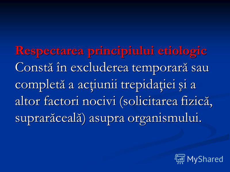 Respectarea principiului etiologic Constă în excluderea temporară sau completă a acţiunii trepidaţiei şi a altor factori nocivi (solicitarea fizică, suprarăceală) asupra organismului.