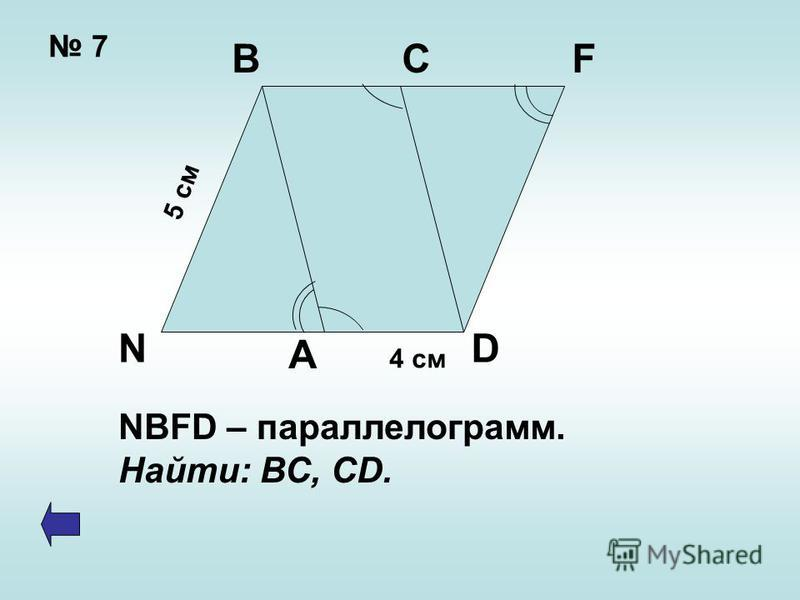 7 4 см 5 см BCF DN A NBFD – параллелограмм. Найти: ВС, CD.