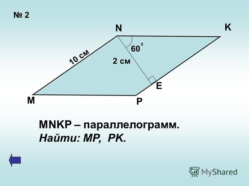 2 60 0 2 см 10 см N K E P M MNKP – параллелограмм. Найти: MP, PK.