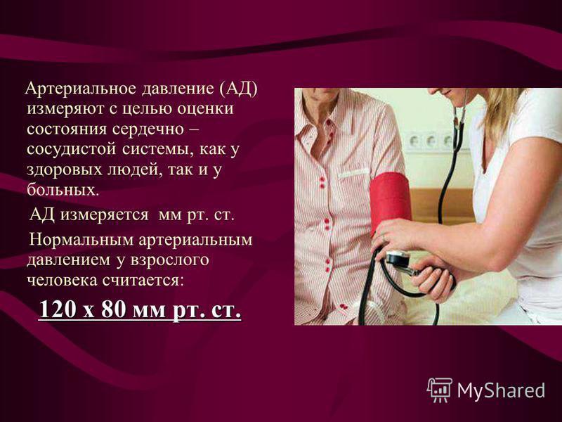 Артериальное давление (АД) измеряют с целью оценки состояния сердечно – сосудистой системы, как у здоровых людей, так и у больных. АД измеряется мм рт. ст. Нормальным артериальным давлением у взрослого человека считается: 120 х 80 мм рт. ст. 120 х 80