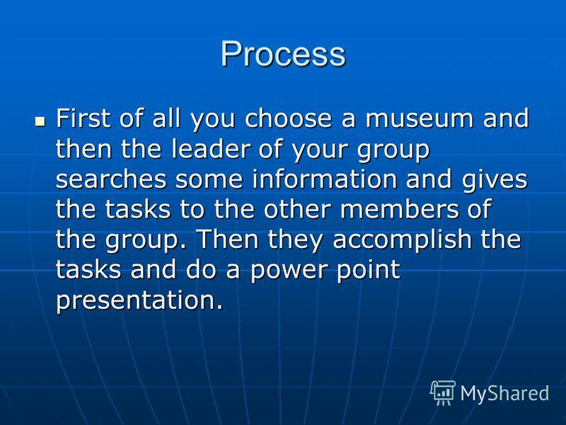 Process First of all you choose a museum and then the leader of your group searches some information and gives the tasks to the other members of the group. Then they accomplish the tasks and do a power point presentation. First of all you choose a mu