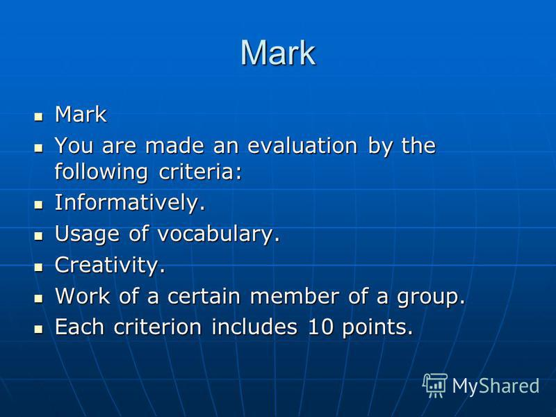 Mark Mark Mark You are made an evaluation by the following criteria: You are made an evaluation by the following criteria: Informatively. Informatively. Usage of vocabulary. Usage of vocabulary. Creativity. Creativity. Work of a certain member of a g
