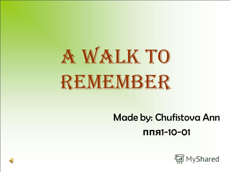 a Walk To Remember Made by: Chufistova Ann ппя 1-10-01