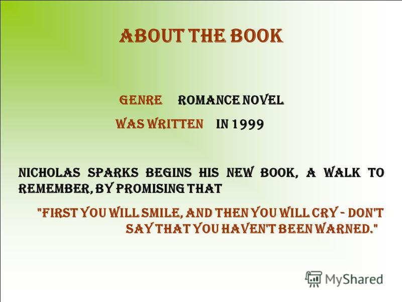 About the book Genre Romance novel Was written in 1999 Nicholas Sparks begins his new book, A WALK TO REMEMBER, by promising that first you will smile, and then you will cry - don't say that you haven't been warned.