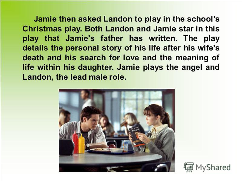 Jamie then asked Landon to play in the schools Christmas play. Both Landon and Jamie star in this play that Jamie's father has written. The play details the personal story of his life after his wife's death and his search for love and the meaning of