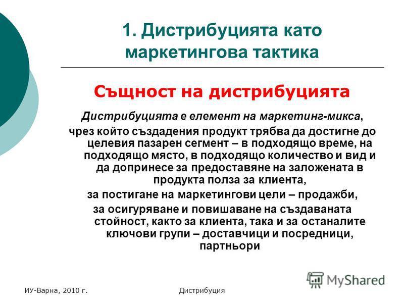 ИУ-Варна, 2010 г.Дистрибуция 1. Дистрибуцията като маркетингова тактика Същност на дистрибуцията Дистрибуцията е елемент на маркетинг-микса, чрез който създадения продукт трябва да достигне до целевия пазарен сегмент – в подходящо време, на подходящо
