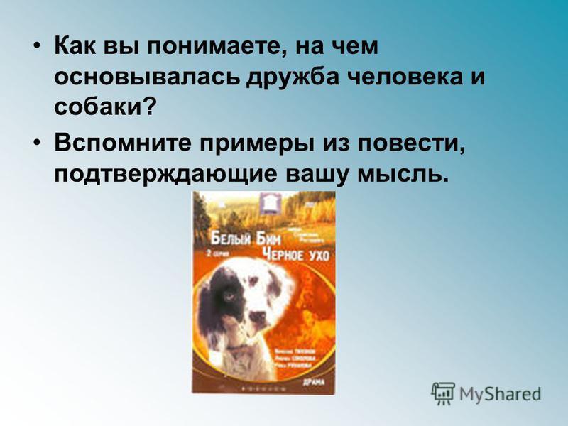 Как вы понимаете, на чем основывалась дружба человека и собаки? Вспомните примеры из повести, подтверждающие вашу мысль.