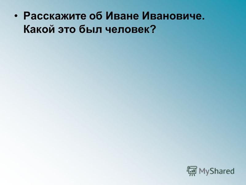 Расскажите об Иване Ивановиче. Какой это был человек?