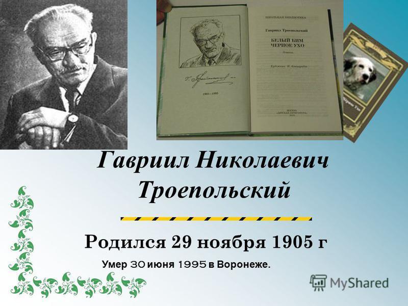 Гавриил Николаевич Троепольский Родился 29 ноября 1905 г Умер 30 июня 1995 в Воронеже.