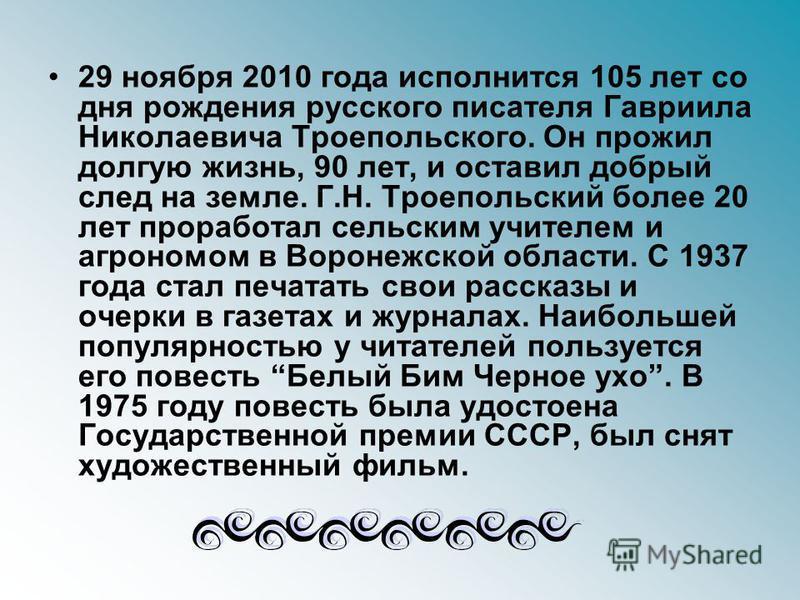 29 ноября 2010 года исполнится 105 лет со дня рождения русского писателя Гавриила Николаевича Троепольского. Он прожил долгую жизнь, 90 лет, и оставил добрый след на земле. Г.Н. Троепольский более 20 лет проработал сельским учителем и агрономом в Вор
