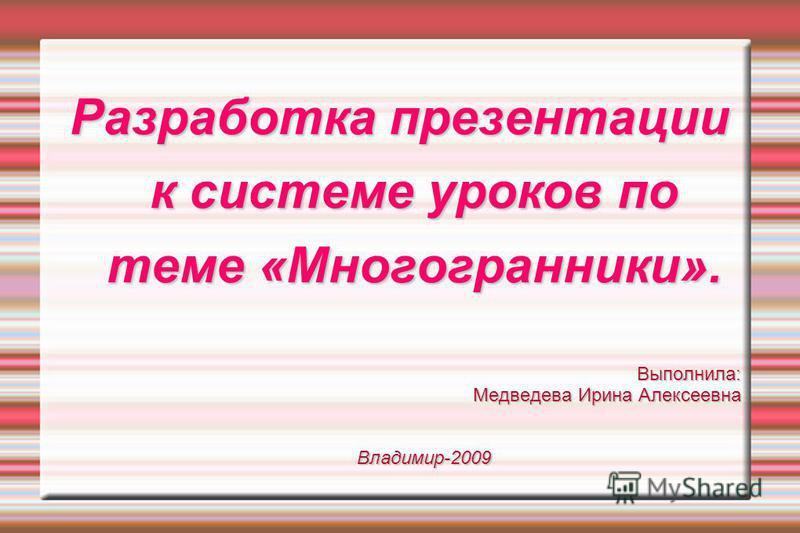 Разработка презентации к системе уроков по теме «Многогранники». Выполнила: Медведева Ирина Алексеевна Владимир-2009
