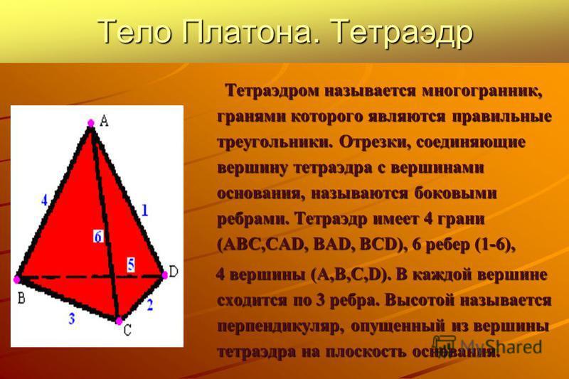 Тело Платона. Тетраэдр Тетраэдром называется многогранник, гранями которого являются правильные треугольники. Отрезки, соединяющие вершину тетраэдра с вершинами основания, называются боковыми ребрами. Тетраэдр имеет 4 грани (ABC,CAD, BAD, BCD), 6 реб
