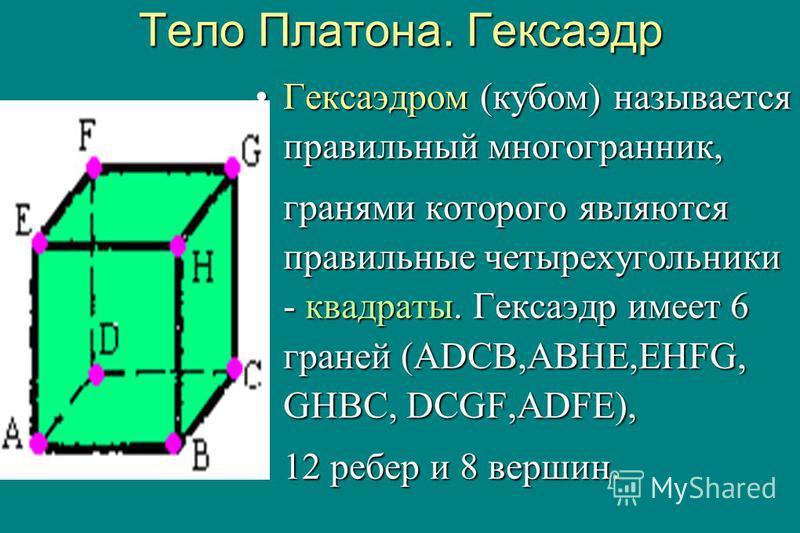 Тело Платона. Гексаэдр Гексаэдром (кубом) называется правильный многогранник,Гексаэдром (кубом) называется правильный многогранник, гранями которого являются правильные четырехугольники - квадраты. Гексаэдр имеет 6 граней (ADCB,ABHE,EHFG, GHBC, DCGF,