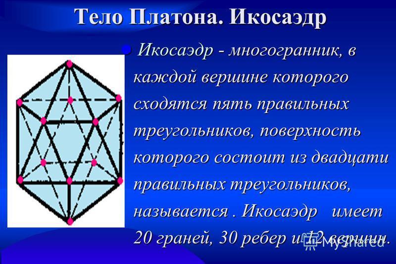 Тело Платона. Икосаэдр Икосаэдр - многогранник, в каждой вершине которого сходятся пять правильных треугольников, поверхность которого состоит из двадцати правильных треугольников, называется. Икосаэдр имеет 20 граней, 30 ребер и 12 вершин. Икосаэдр