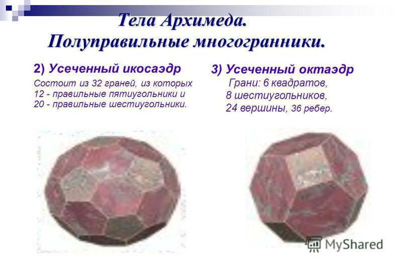 Тела Архимеда. Полуправильные многогранники. 2) Усеченный икосаэдр Состоит из 32 граней, из которых 12 - правильные пятиугольники и 20 - правильные шестиугольники. 3) Усеченный октаэдр Грани: 6 квадратов, 8 шестиугольников, 24 вершины, 36 ребер.
