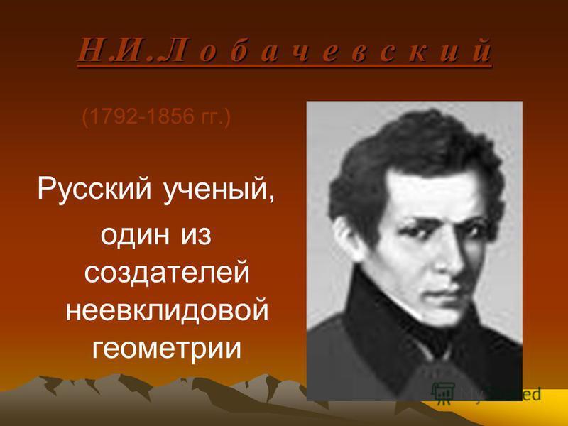 Н. И.. Л о б а ч е в с к и й (1792-1856 гг.) Русский ученый, один из создателей неевклидовой геометрии