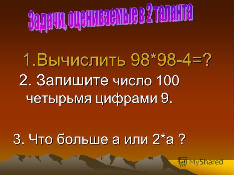 1. Вычислить 98*98-4=? 2. Запишите число 100 четырьмя цифрами 9. 3. Что больше а или 2*а ?
