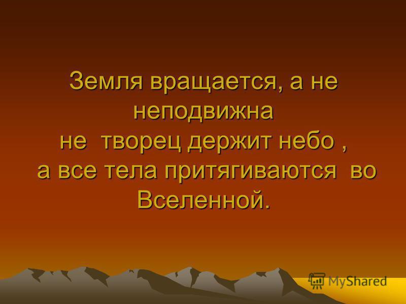 Земля вращается, а не неподвижна не творец держит небо, а все тела притягиваются во Вселенной.
