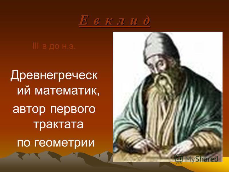 III в до н.э. Древнегреческ ий математик, автор первого трактата по геометрии Е в к л и дЕ в к л и дЕ в к л и дЕ в к л и д