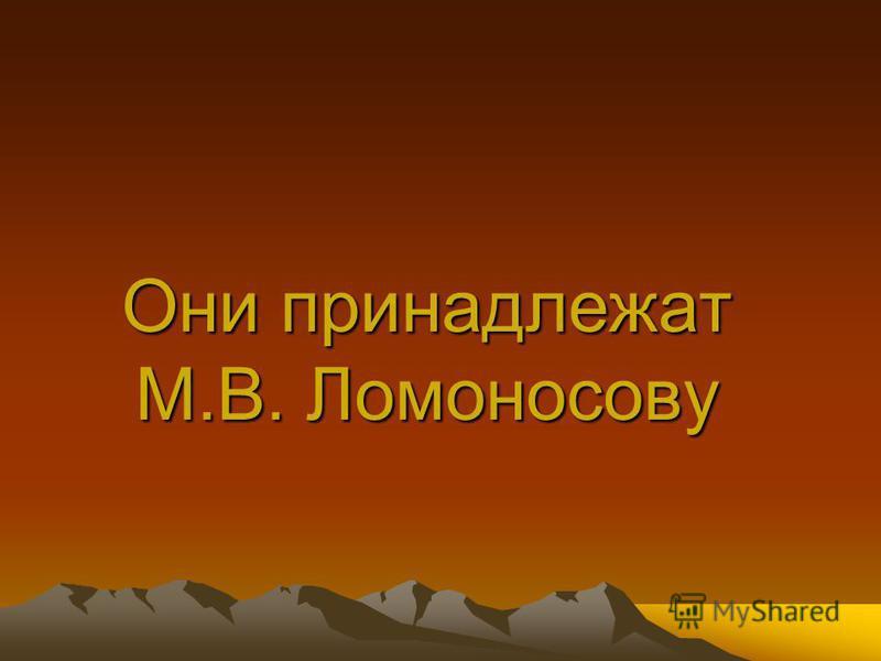 Они принадлежат М.В. Ломоносову