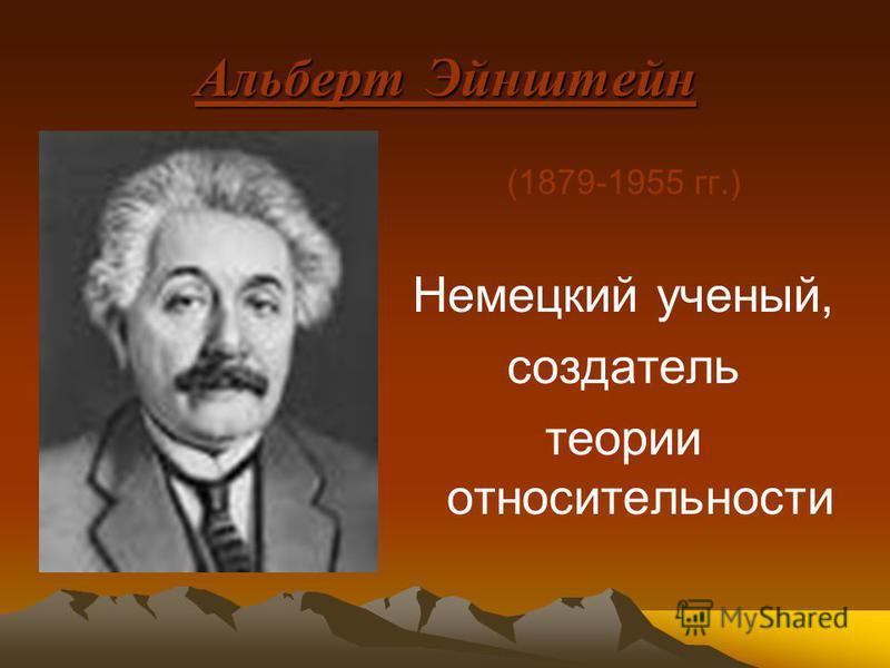 Альберт Эйнштейн (1879-1955 гг.) Немецкий ученый, создатель теории относительности