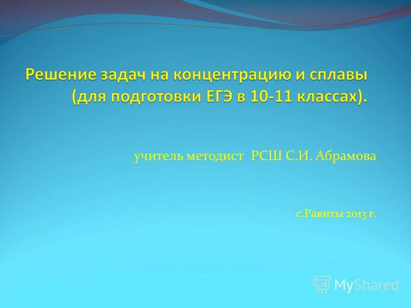 учитель методист РСШ С.И. Абрамова с.Ракиты 2013 г.