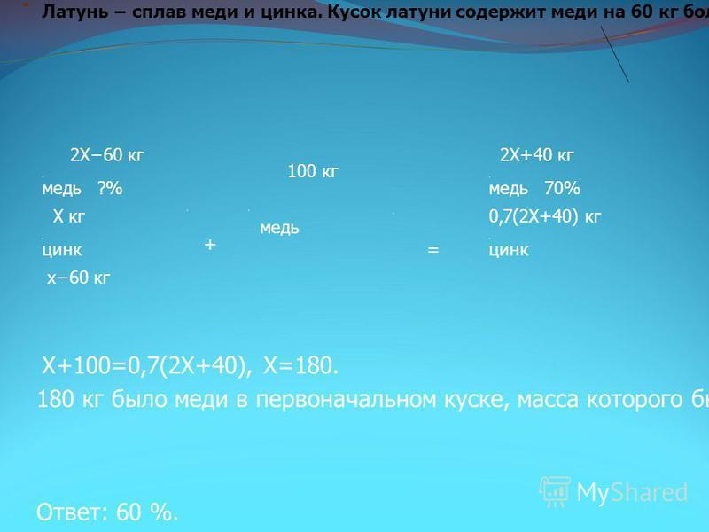 медь цинк медь цинк 2Х+40 кг 2Х60 кг 100 кг х 60 кг 0,7(2Х+40) кг + = Х+100=0,7(2Х+40), Х=180. 180 кг было меди в первоначальном куске, масса которого была 300 кг. Тогда процентное содержание меди можно подсчитать так: (180/300)100=60 % Ответ: 60 %.