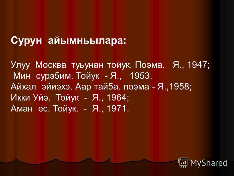 Сурун айымньылара: Улуу Москва туьунан тойук. Поэма. Я., 1947; Мин сурэ5им. Тойук - Я., 1953. Айхал эйиэхэ, Аар тай5а. поэма - Я.,1958; Икки Уйэ. Тойук - Я., 1964; Аман ес. Тойук. - Я., 1971.