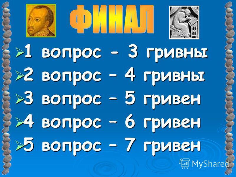 1 вопрос - 1 гривна 2 вопрос – 2 гривны 3 вопрос – 3 гривны 4 вопрос – 4 гривны 5 вопрос – 5 гривен