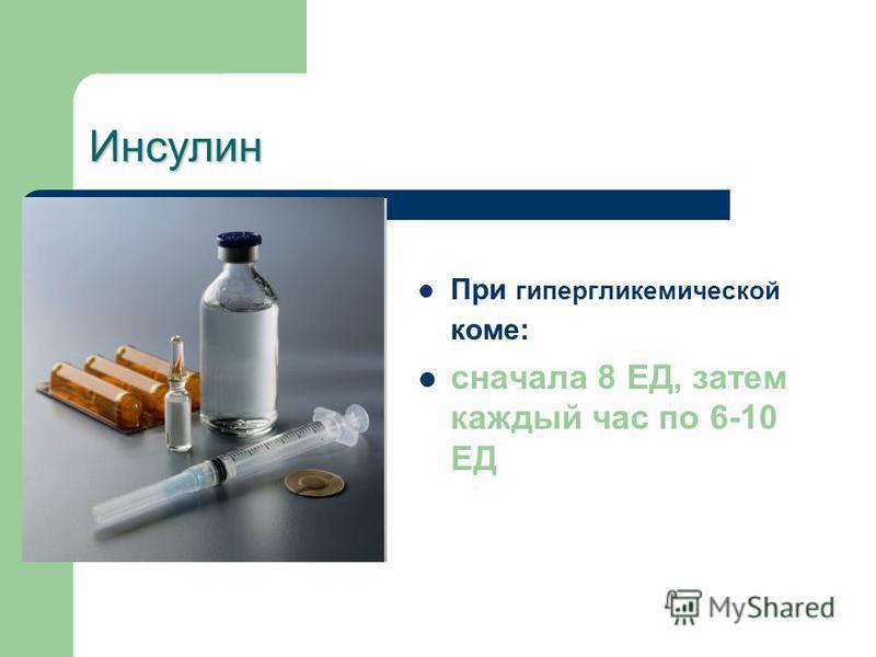 Инсулин При гипергликемической коме: сначала 8 ЕД, затем каждый час по 6-10 ЕД