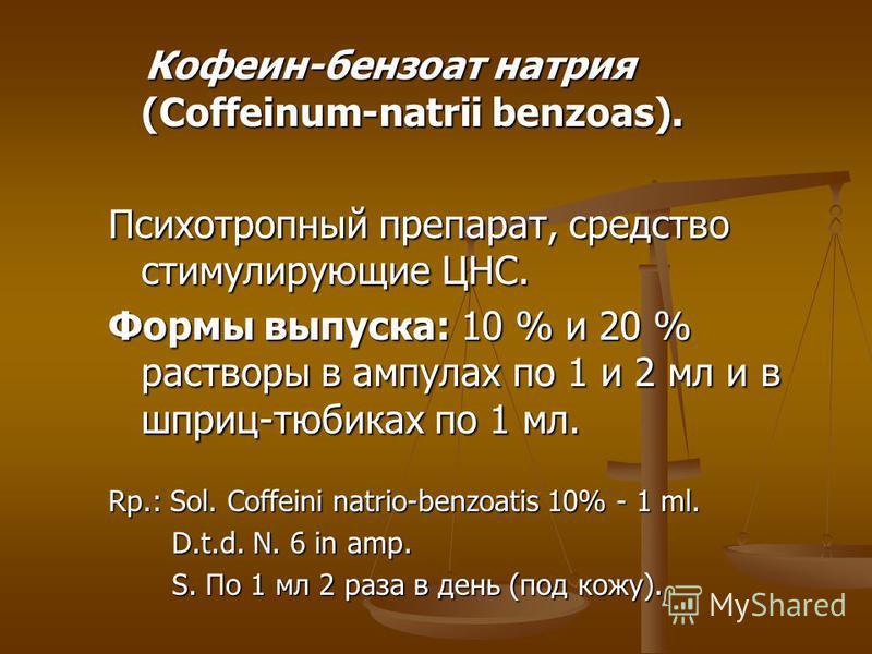 Кофеин-бензоат натрия (Coffeinum-natrii benzoas). Кофеин-бензоат натрия (Coffeinum-natrii benzoas). Психотропный препарат, средство стимулирующие ЦНС. Формы выпуска: 10 % и 20 % растворы в ампулах по 1 и 2 мл и в шприц-тюбиках по 1 мл. Rp.: Sol. Coff