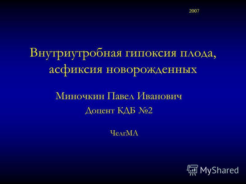 Внутриутробная гипоксия плода, асфиксия новорожденных Миночкин Павел Иванович Доцент КДБ 2 2007 ЧелгМА