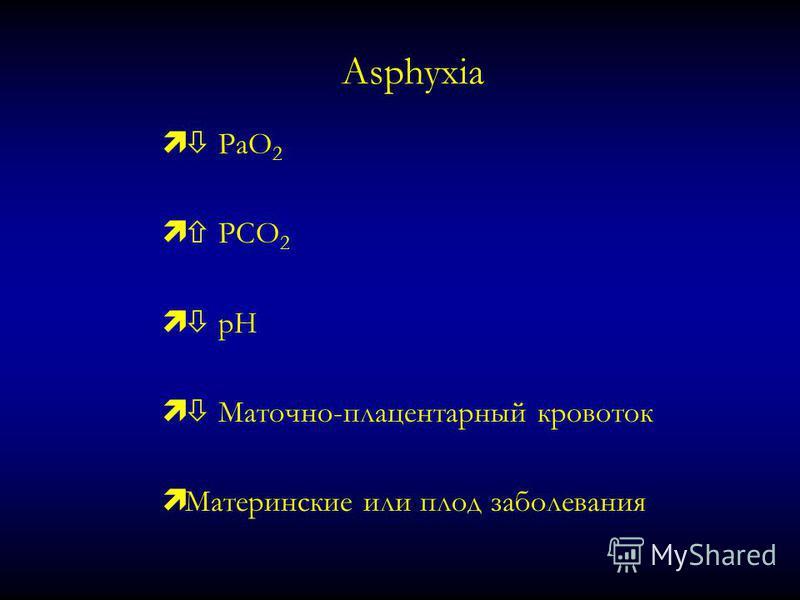 Asphyxia PaO 2 ì PCO 2 ì pH ì Маточно-плацентарный кровоток ì Материнские или плод заболевания