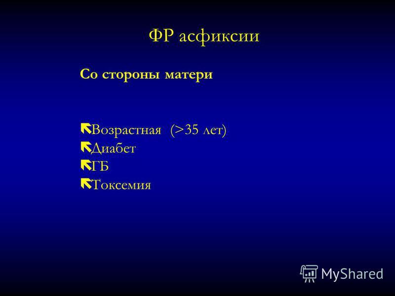 ФР асфиксии Со стороны матери ë Возрастная (>35 лет) ë Диабет ë ГБ ë Токсемия