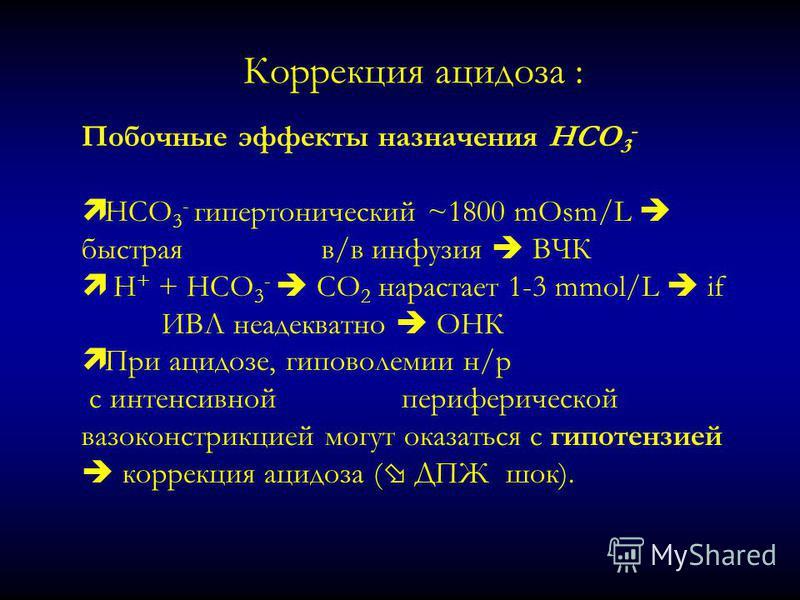 Коррекция ацидоза : Побочные эффекты назначения HCO 3 - ì HCO 3 - гипертонический ~1800 mOsm/L быстраяв/в инфузия ВЧК ì H + + HCO 3 - CO 2 нарастает 1-3 mmol/L if ИВЛ неадекватно ОНК ì При ацидозе, гиповолемии н/р с интенсивнойпериферической вазоконс
