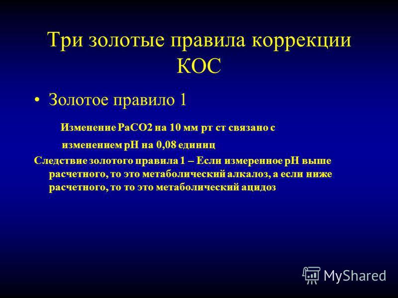 Три золотые правила коррекции КОС Золотое правило 1 Изменение РаСО2 на 10 мм рт ст связано с изменением рН на 0,08 единиц Следствие золотого правила 1 – Если измеренное рН выше расчетного, то это метаболический алкалоз, а если ниже расчетного, то то