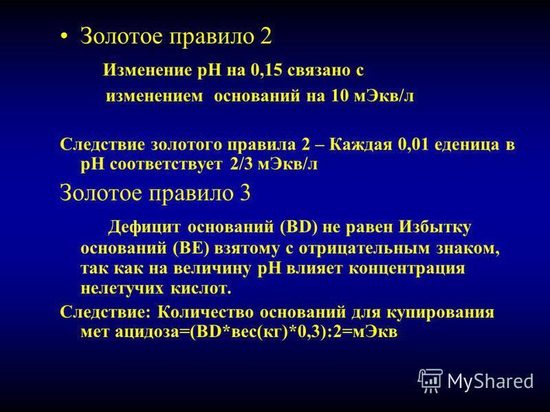 Золотое правило 2 Изменение рН на 0,15 связано с изменением оснований на 10 м Экв/л Следствие золотого правила 2 – Каждая 0,01 еденица в рН соответствует 2/3 м Экв/л Золотое правило 3 Дефицит оснований (BD) не равен Избытку оснований (ВЕ) взятому с о