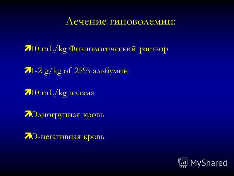 Лечение гиповолемии: ì 10 mL/kg Физиологический раствор ì 1-2 g/kg of 25% альбумин ì 10 mL/kg плазма ì Одногрупная кровь ì O-негативная кровь