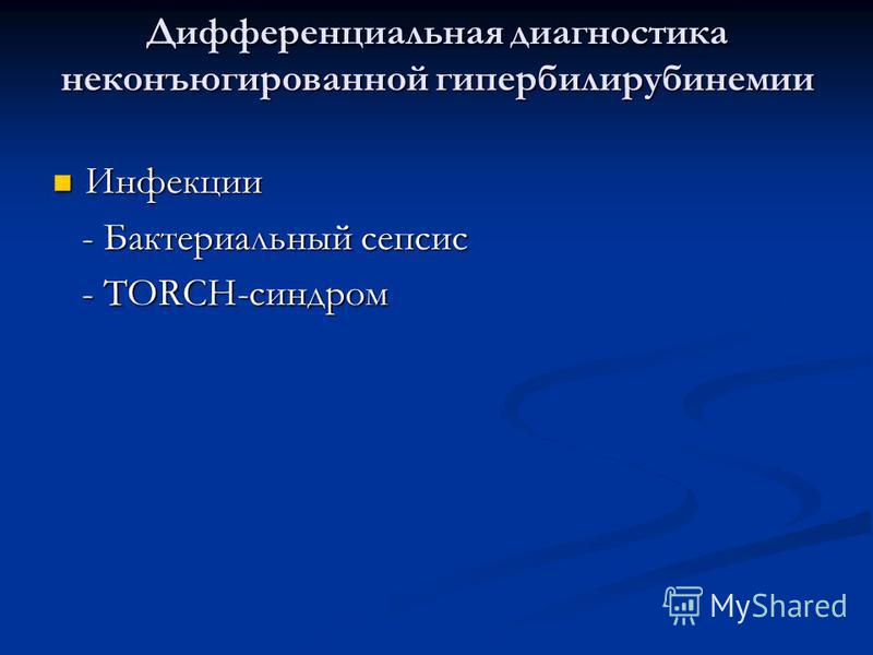 Дифференциальная диагностика неконъюгированной гипербилирубинемии Инфекции Инфекции - Бактериальный сепсис - Бактериальный сепсис - TORCH-синдром - TORCH-синдром