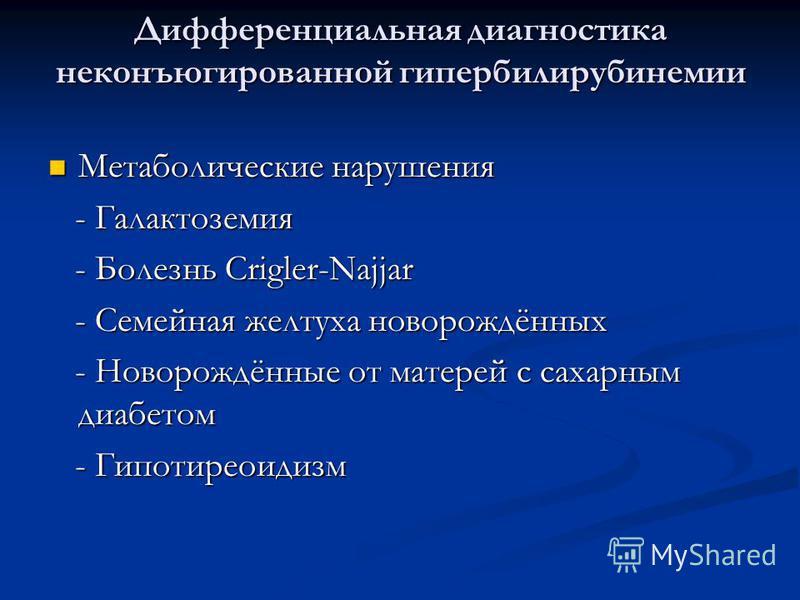 Дифференциальная диагностика неконъюгированной гипербилирубинемии Метаболические нарушения Метаболические нарушения - Галактоземия - Галактоземия - Болезнь Crigler-Najjar - Болезнь Crigler-Najjar - Семейная желтуха новорождённых - Семейная желтуха но