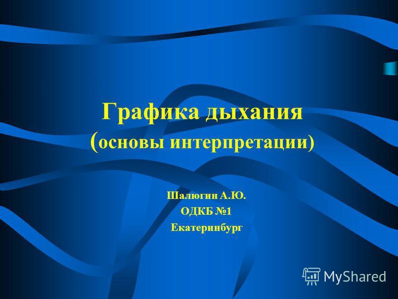Графика дыхания ( основы интерпретации) Шалюгин А.Ю. ОДКБ 1 Екатеринбург