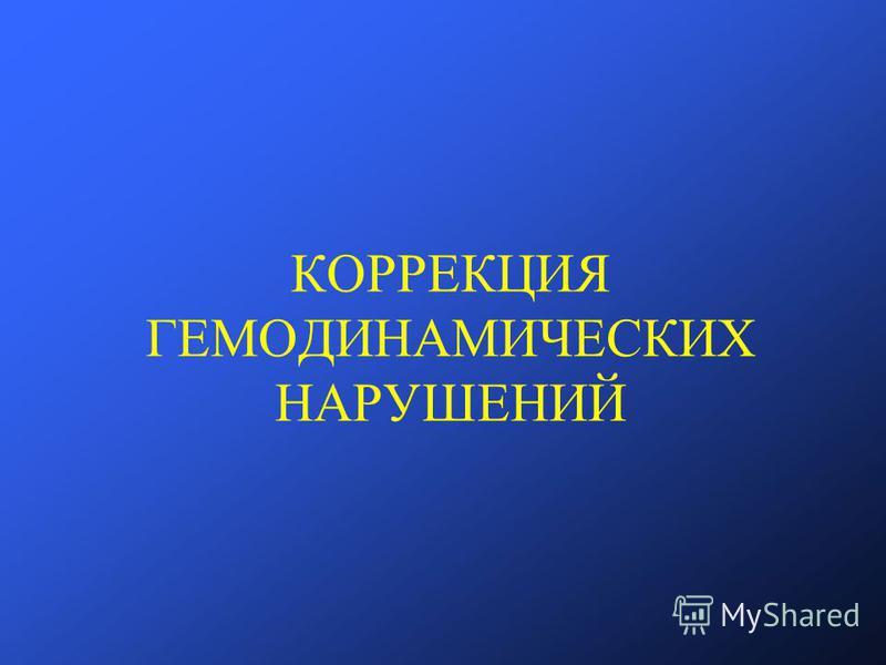 КОРРЕКЦИЯ ГЕМОДИНАМИЧЕСКИХ НАРУШЕНИЙ