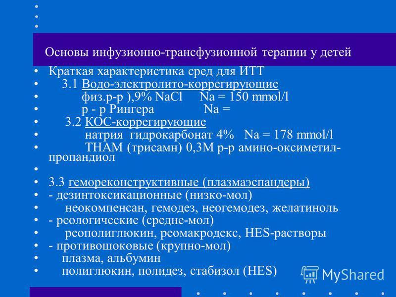 Основы инфузионно-трансфузионной терапии у детей Краткая характеристика сред для ИТТ 3.1 Водо-электролит-коррегирующие физ.р-р ),9% NaCl Na = 150 mmol/l р - р Рингера Na = 3.2 КОС-коррегирующие натрия гидрокарбонат 4% Na = 178 mmol/l THAM (трисамн) 0