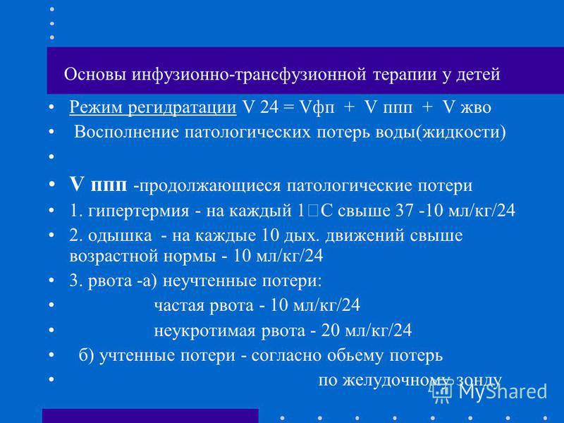 Основы инфузионно-трансфузионной терапии у детей Режим регидратации V 24 = Vфп + V ппп + V жво Восполнение патологических потерь воды(жидкости) V ппп -продолжающиеся патологические потери 1. гипертермия - на каждый 1 С свыше 37 -10 мл/кг/24 2. одышка