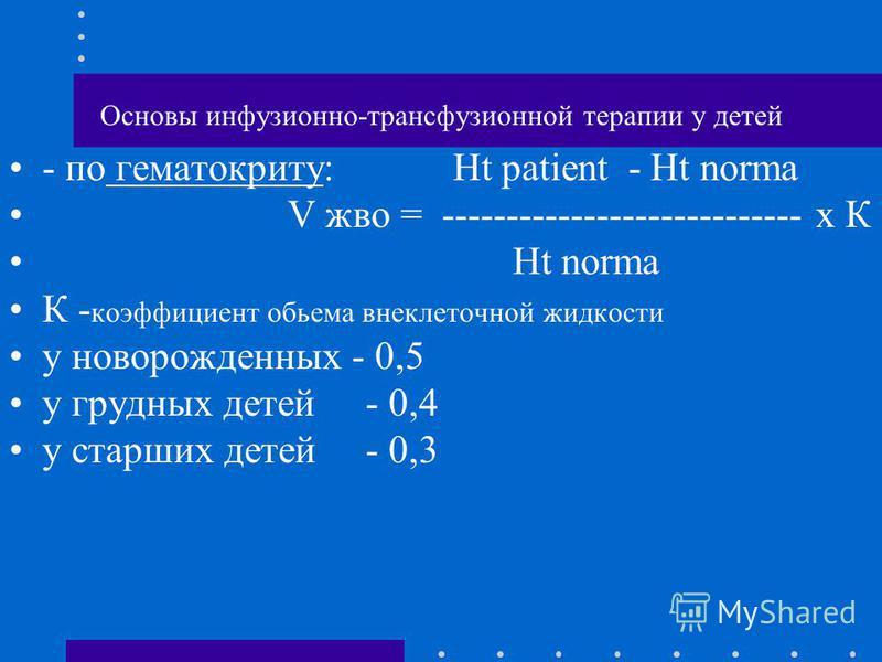 Основы инфузионно-трансфузионной терапии у детей - по гематокриту: Ht patient - Ht norma V жво = ---------------------------- x К Ht norma К - коэффициент объема внеклеточной жидкости у новорожденных - 0,5 у грудных детей - 0,4 у старших детей - 0,3